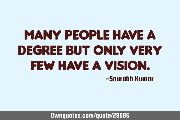 Many people have a degree but only Very few have a VISION
