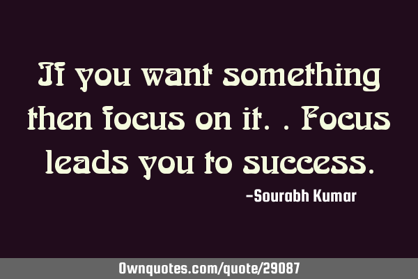 If you want something then focus on it.. focus leads you to