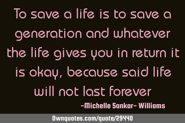To save a life is to save a generation and whatever the life gives you in return it is okay,