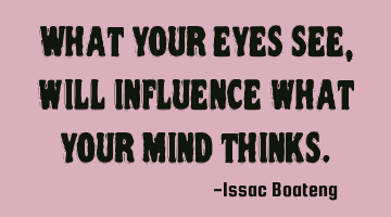 What your eyes see, will influence what your mind thinks.