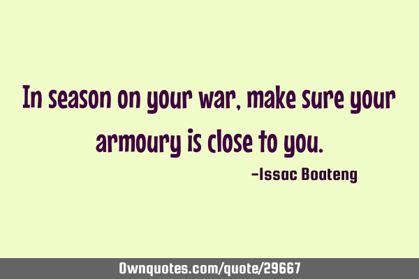 In season on your war, make sure your armoury is close to