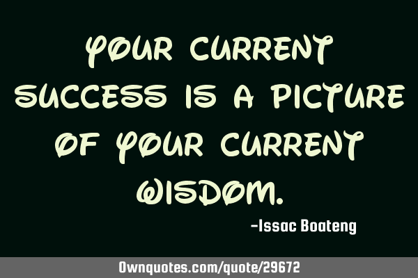 Your current success is a picture of your current