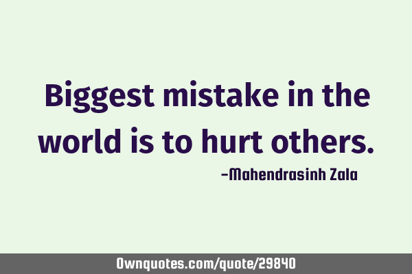 Biggest Mistake In The World Is To Hurt Others.: OwnQuotes.com