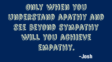 Only when you understand apathy and see beyond sympathy will you achieve empathy.