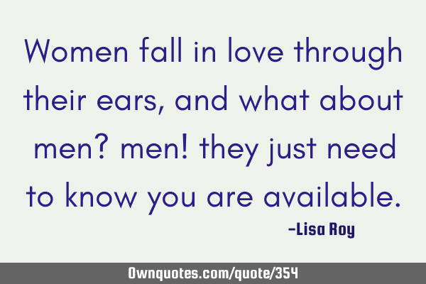 Women fall in love through their ears, and what about men? men! they just need to know you are