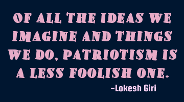 Of all the ideas we imagine and things we do, patriotism is a less foolish