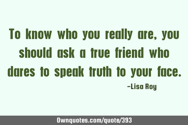 To know who you really are, you should ask a true friend who dares to speak truth to your