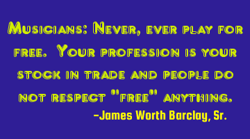 Musicians: Never, ever play for free. Your profession is your stock in trade and people do not