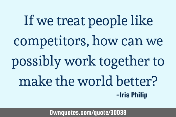 If we treat people like competitors, how can we possibly work together to make the world better?