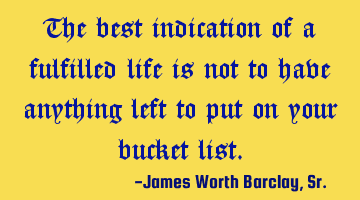 The best indication of a fulfilled life is not to have anything left to put on your bucket list.