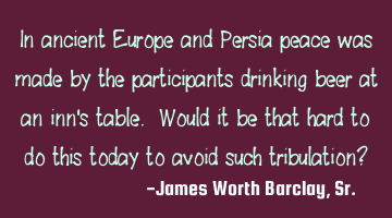 In ancient Europe and Persia peace was made by the participants drinking beer at an inn