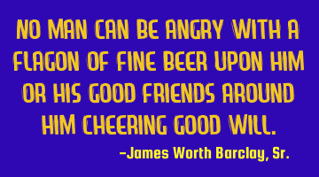 No man can be angry with a flagon of fine beer upon him or his good friends around him cheering