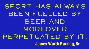 Sport has always been fuelled by beer and moreover perpetuated by it.