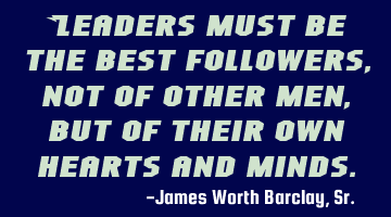 Leaders must be the best followers, not of other men, but of their own hearts and minds.