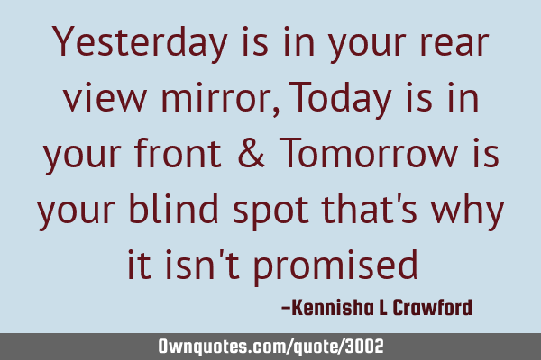 Yesterday is in your rear view mirror, Today is in your front & Tomorrow is your blind spot that