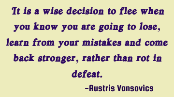 It is a wise decision to flee when you know you are going to lose, learn from your mistakes and
