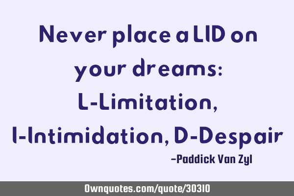 Never place a LID on your dreams: L-Limitation, I-Intimidation, D-D