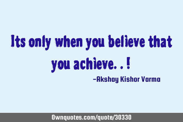 Its only when you believe that you achieve.. !