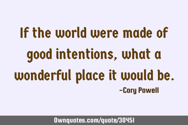 If the world were made of good intentions, what a wonderful place it would