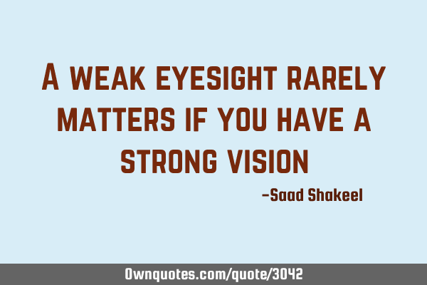 A weak eyesight rarely matters if you have a strong