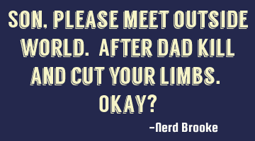 Son, please meet outside world. After dad kill and cut your limbs. Okay?