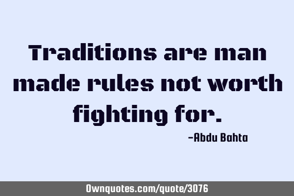 Traditions are man made rules not worth fighting