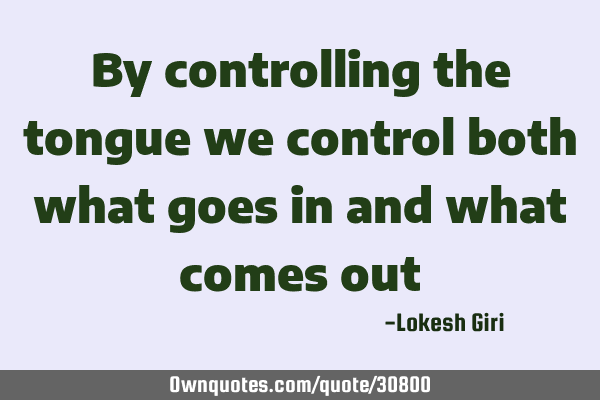 By controlling the tongue we control both what goes in and what comes