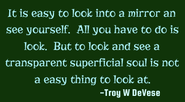 It is easy to look into a mirror and see yourself. All you have to do is look. But to look and see