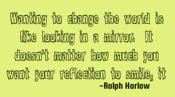 Wanting to change the world is like looking in a mirror. It doesn