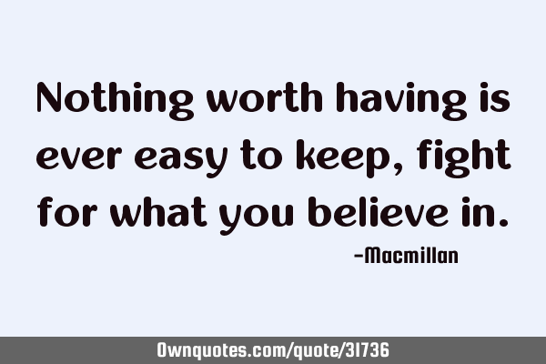 Nothing worth having is ever easy to keep, fight for what you believe