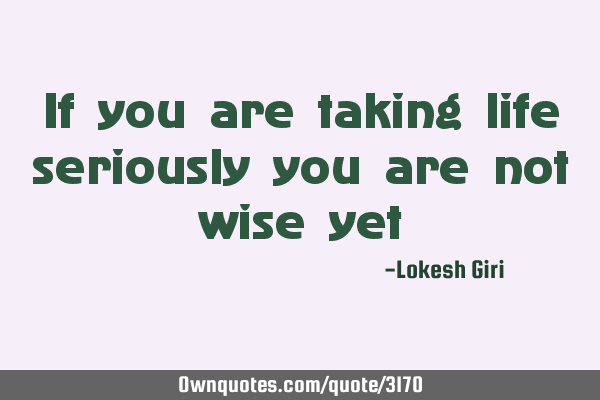 If you are taking life seriously you are not wise