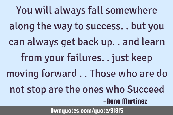 You will always fall somewhere along the way to success.. but you can always get back up.. and