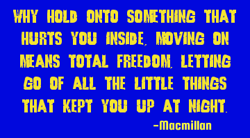 Why hold onto something that hurts you inside , moving on means total freedom, letting go of all