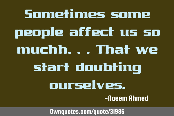 Sometimes some people affect us so muchh...that we start doubting