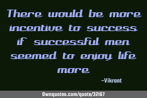 There would be more incentive to success if successful men seemed to enjoy life