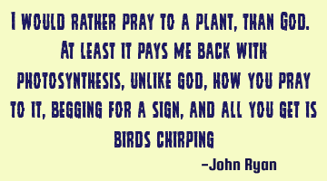 I would rather pray to a plant, than God. At least it pays me back with photosynthesis, unlike god,