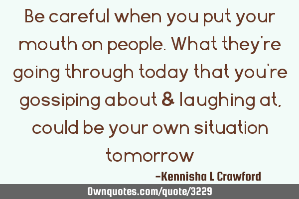 Be careful when you put your mouth on people. What they