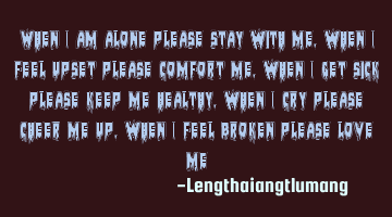 when I am alone please stay with me, when I feel upset please comfort me, when I get sick please