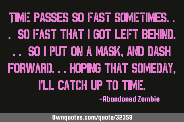 Time passes so fast sometimes... So fast that i got left behind... so i put on a mask, and dash