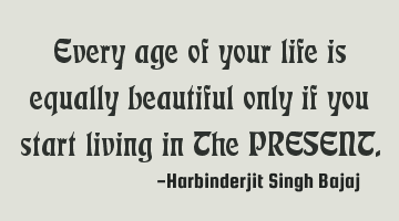 Every age of your life is equally beautiful only if you start living in The PRESENT.