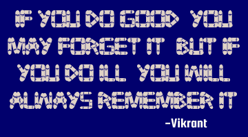 If you do good, you may forget it; but if you do ill, you will always remember it.