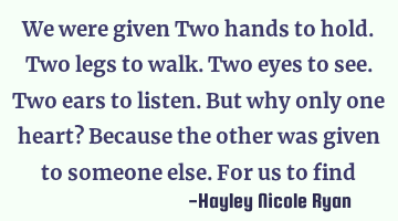 We were given Two hands to hold. Two legs to walk. Two eyes to see. Two ears to listen. But why