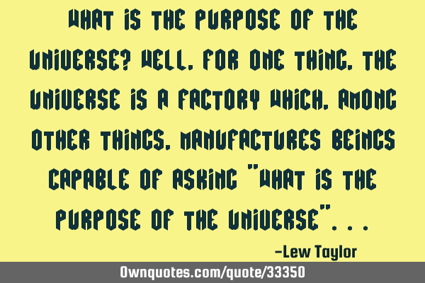 What is the purpose of the universe? Well, for one thing, the universe is a factory which, among