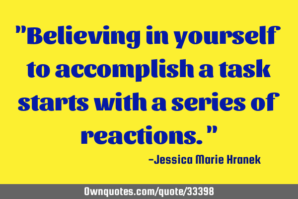 """Believing in yourself to accomplish a task starts with a series of reactions."""