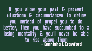If you allow your past & present situations & circumstances to define you instead of propel you to