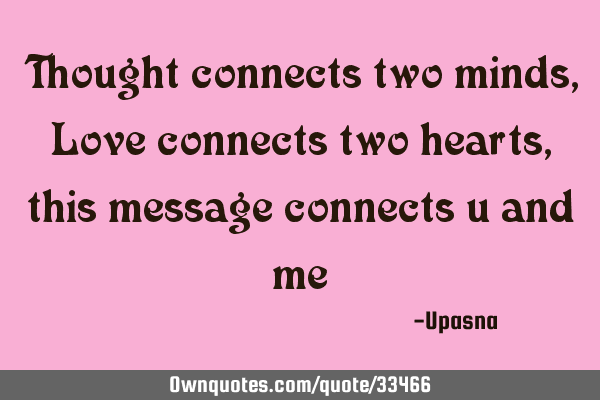 Thought connects two minds, Love connects two hearts, this message connects you and