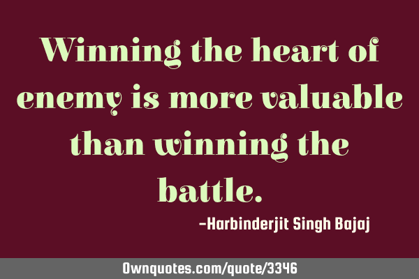 Winning the heart of enemy is more valuable than winning the