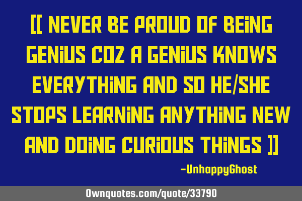 [[ Never be proud of being Genius coz a Genius knows everything and so he/she stops learning