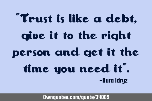 Trust is like a debt, give it to the right person and get it the time you need