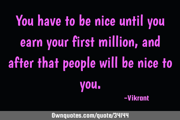 You have to be nice until you earn your first million, and after that people will be nice to